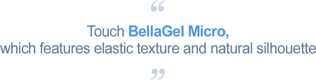 Touch BellaGel Micro, which features elastic texture and natural silhouette